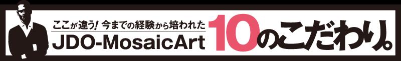 JDO-MosaicArt 10のこだわり